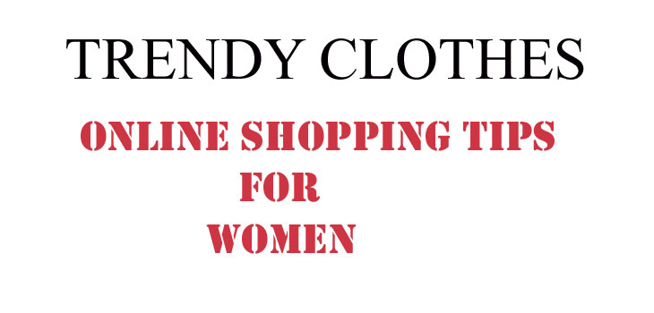 Trendy Clothes Online Shopping Tips for Women